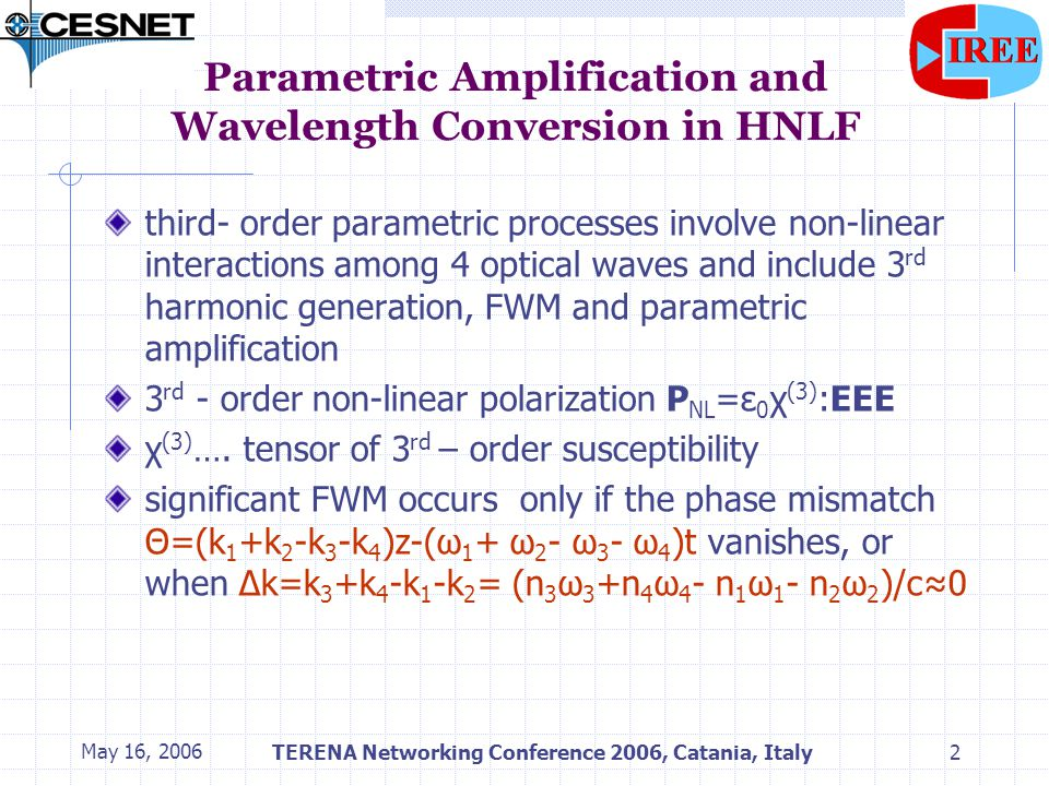 May 16, 2006TERENA Networking Conference 2006, Catania, Italy3 Parametric Amplification and Wavelength Conversion in HNLF frequency amplitude ω1ω1 ω 331 ω 221 ω 113 ω 321 ω3ω3 ω2ω2 ω 231 ω 223 ω 332 ω 112 ω 223 ω 231 ω 321 ω 123 ω 132 ω 221 ω 331 ω 113 ω 112 strong pumps signal idler