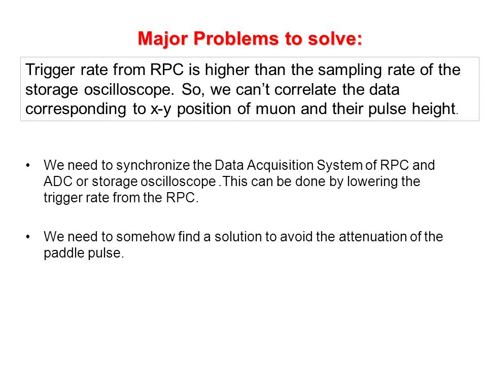 Major Problems to solve: Major Problems to solve: We need to synchronize the Data Acquisition System of RPC and ADC or storage oscilloscope.This can be done by lowering the trigger rate from the RPC.