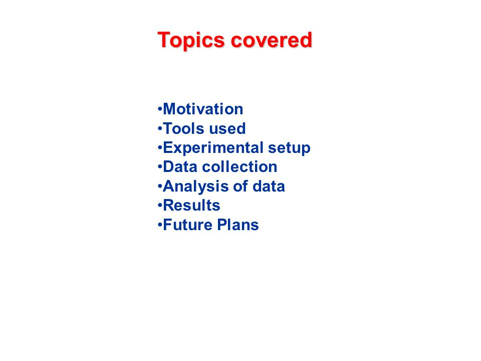 Motivation Tools used Experimental setup Data collection Analysis of data Results Future Plans Topics covered