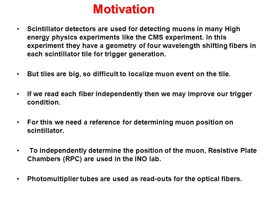 Motivation Scintillator detectors are used for detecting muons in many High energy physics experiments like the CMS experiment.