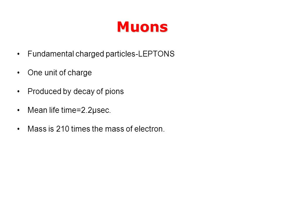 Muons Muons Fundamental charged particles-LEPTONS One unit of charge Produced by decay of pions Mean life time=2.2μsec.