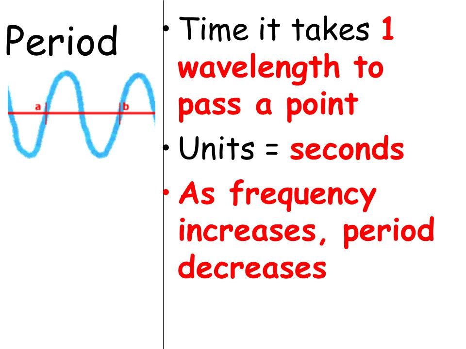 Period Time it takes 1 wavelength to pass a point Units = seconds As frequency increases, period decreases