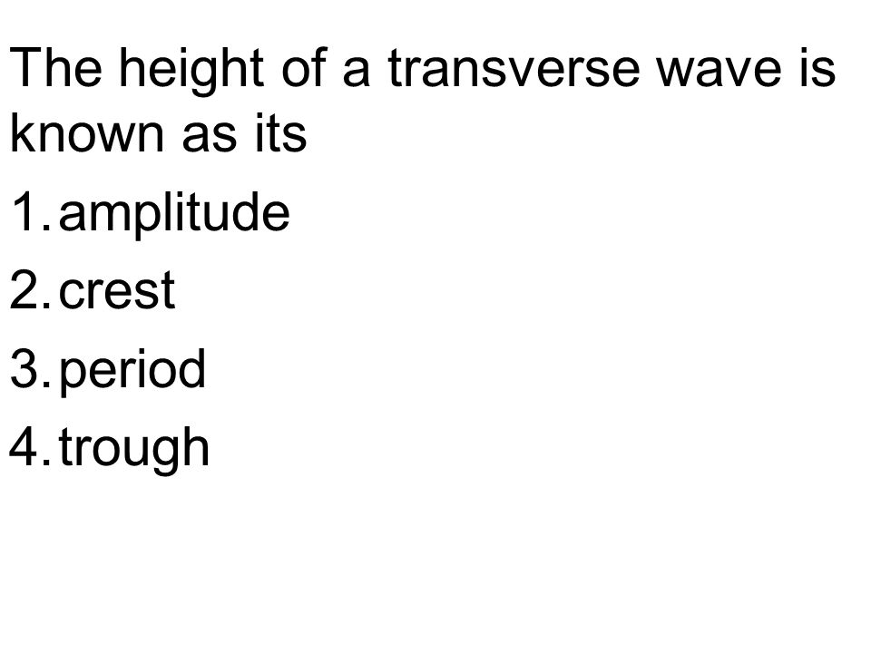 The height of a transverse wave is known as its 1.amplitude 2.crest 3.period 4.trough
