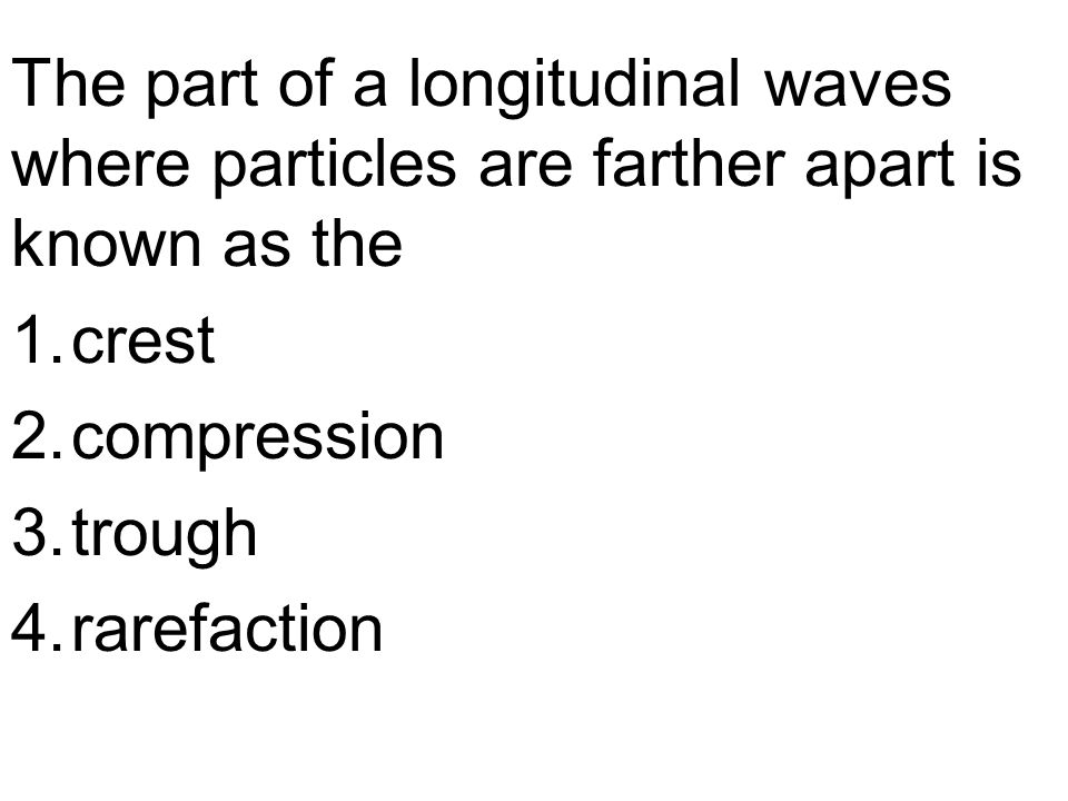 The part of a longitudinal waves where particles are farther apart is known as the 1.crest 2.compression 3.trough 4.rarefaction