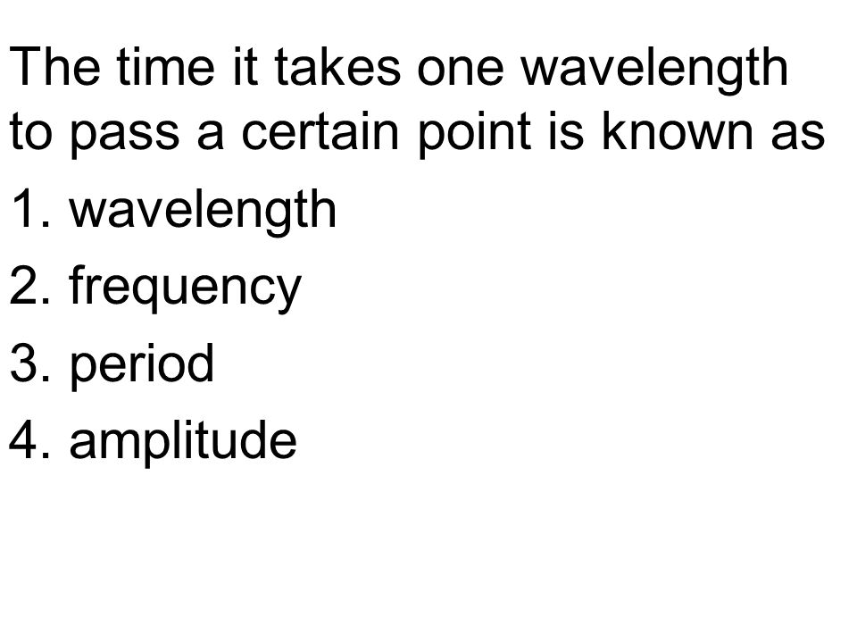 The time it takes one wavelength to pass a certain point is known as 1.