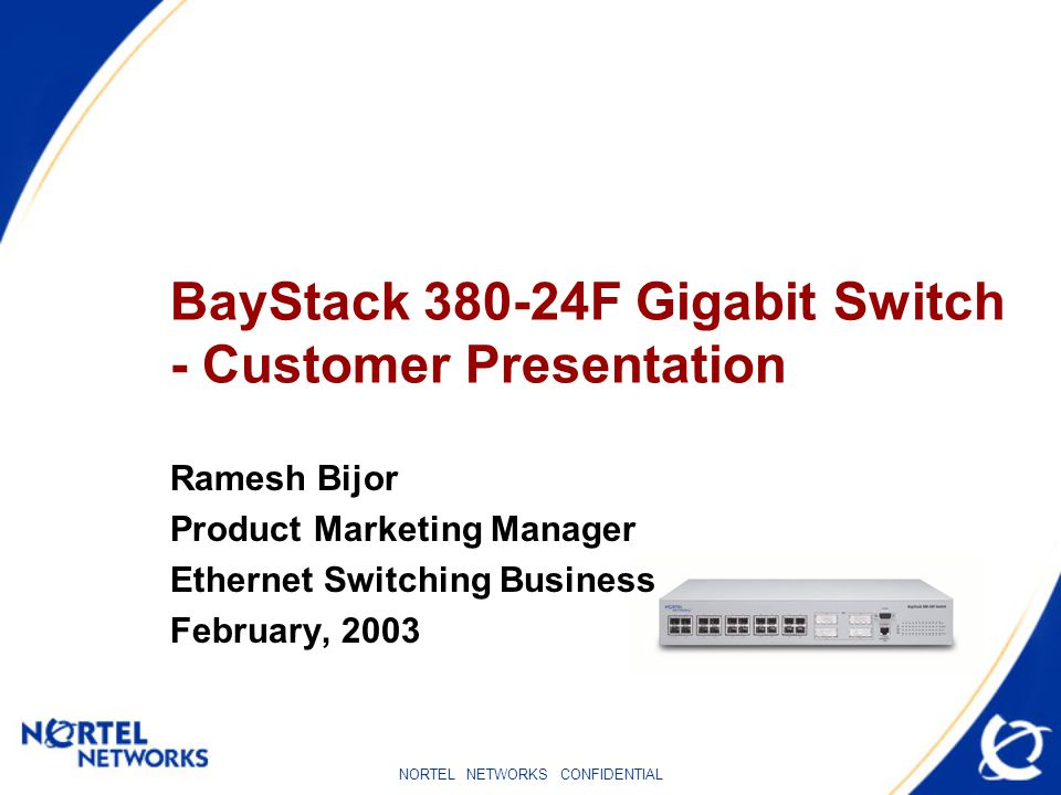 NORTEL NETWORKS CONFIDENTIAL BayStack 380-24F Gigabit Switch - Customer Presentation Ramesh Bijor Product Marketing Manager Ethernet Switching Business February, 2003