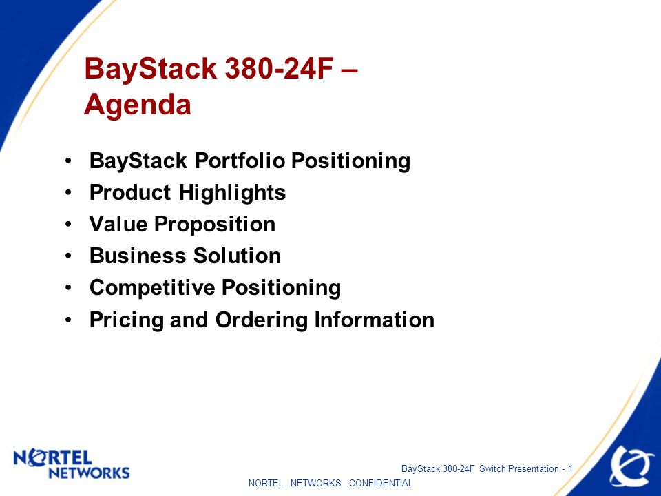 NORTEL NETWORKS CONFIDENTIAL BayStack 380-24F Switch Presentation - 1 BayStack 380-24F – Agenda BayStack Portfolio Positioning Product Highlights Value Proposition Business Solution Competitive Positioning Pricing and Ordering Information