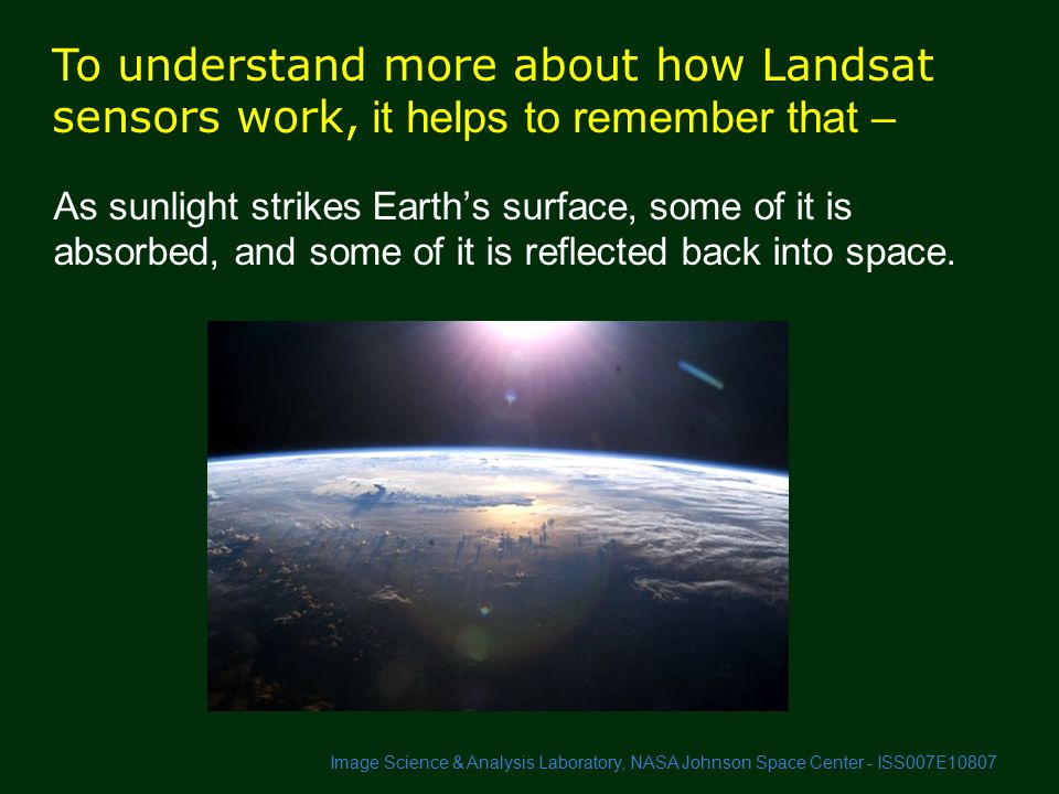 To understand more about how Landsat sensors work, it helps to remember that – As sunlight strikes Earth's surface, some of it is absorbed, and some of it is reflected back into space.
