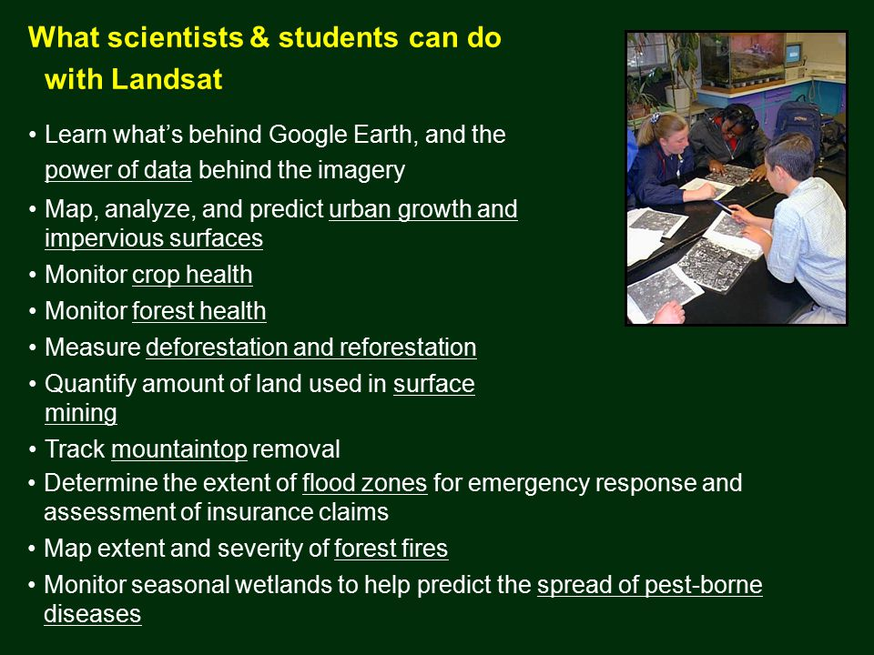 What scientists & students can do with Landsat Learn what's behind Google Earth, and the power of data behind the imagery Map, analyze, and predict urban growth and impervious surfaces Monitor crop health Monitor forest health Measure deforestation and reforestation Quantify amount of land used in surface mining Track mountaintop removal Determine the extent of flood zones for emergency response and assessment of insurance claims Map extent and severity of forest fires Monitor seasonal wetlands to help predict the spread of pest-borne diseases