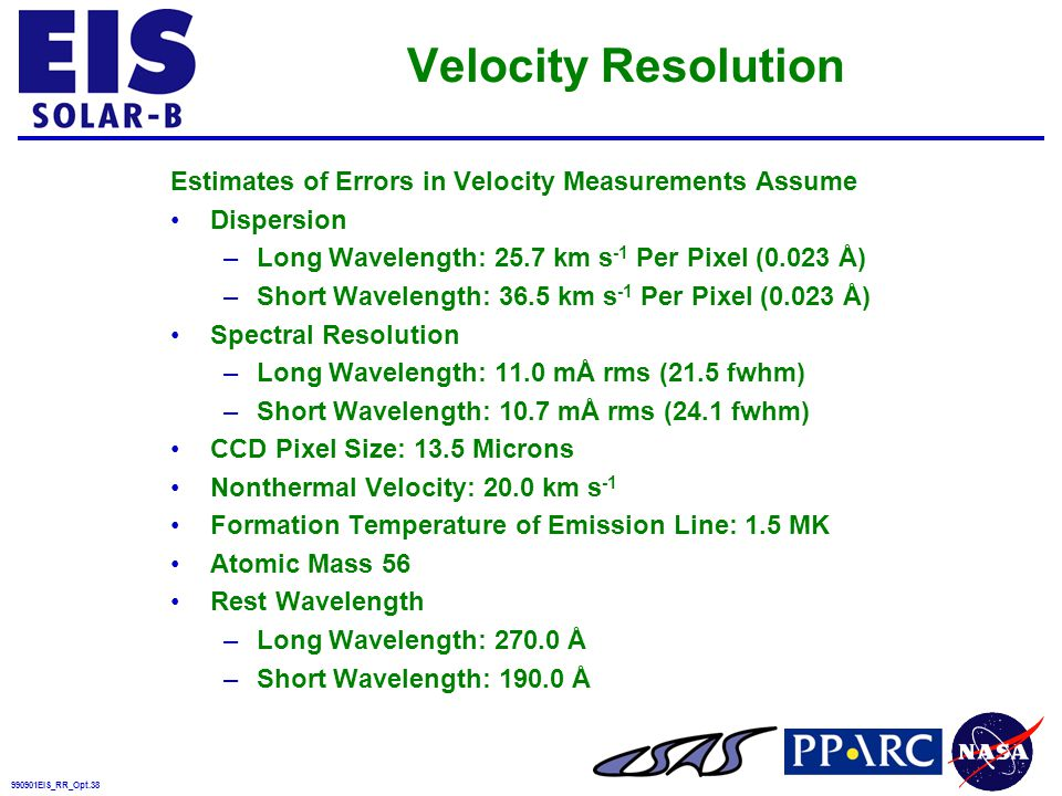 990901EIS_RR_Opt.38 Velocity Resolution Estimates of Errors in Velocity Measurements Assume Dispersion –Long Wavelength: 25.7 km s -1 Per Pixel (0.023 Å) –Short Wavelength: 36.5 km s -1 Per Pixel (0.023 Å) Spectral Resolution –Long Wavelength: 11.0 mÅ rms (21.5 fwhm) –Short Wavelength: 10.7 mÅ rms (24.1 fwhm) CCD Pixel Size: 13.5 Microns Nonthermal Velocity: 20.0 km s -1 Formation Temperature of Emission Line: 1.5 MK Atomic Mass 56 Rest Wavelength –Long Wavelength: 270.0 Å –Short Wavelength: 190.0 Å