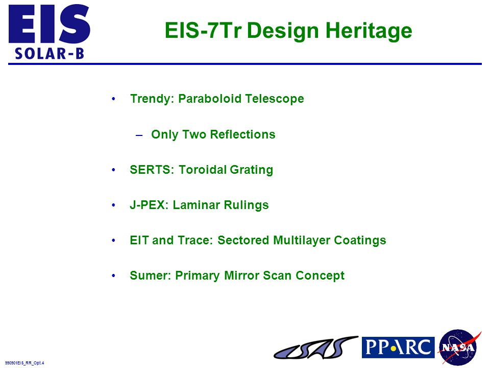 990901EIS_RR_Opt.4 EIS-7Tr Design Heritage Trendy: Paraboloid Telescope –Only Two Reflections SERTS: Toroidal Grating J-PEX: Laminar Rulings EIT and Trace: Sectored Multilayer Coatings Sumer: Primary Mirror Scan Concept