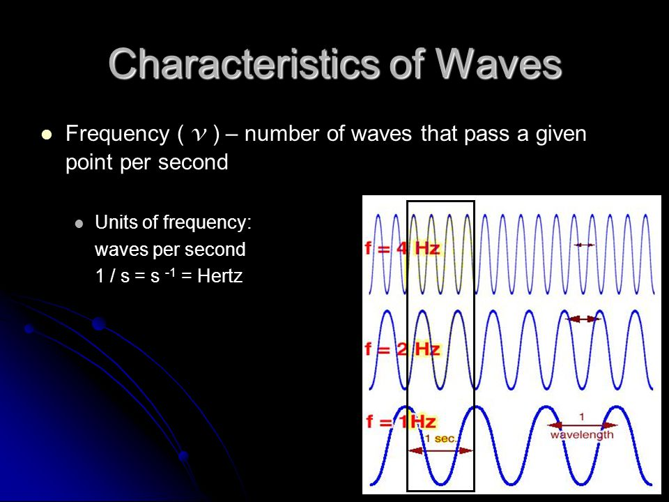 Characteristics of Waves Frequency ( v ) – number of waves that pass a given point per second Units of frequency: waves per second 1 / s = s -1 = Hert