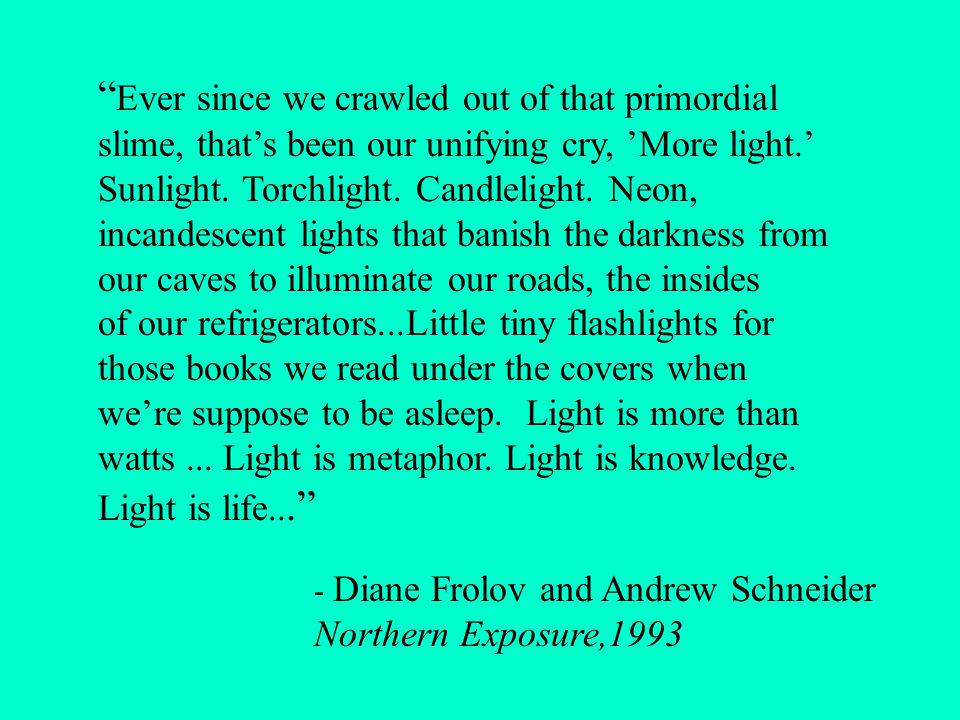 Ever since we crawled out of that primordial slime, that's been our unifying cry, 'More light.' Sunlight.