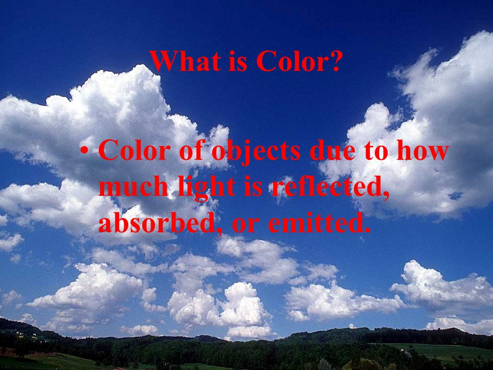 What is Color? Color of objects due to how much light is reflected, absorbed, or emitted.