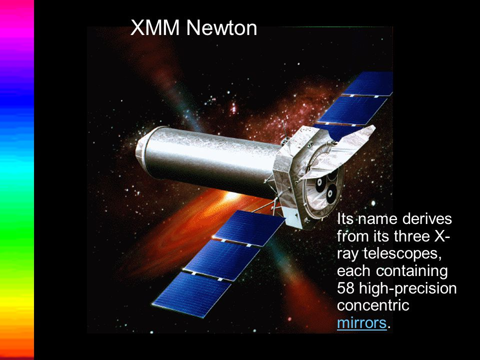 XMM Newton Its name derives from its three X- ray telescopes, each containing 58 high-precision concentric mirrors.
