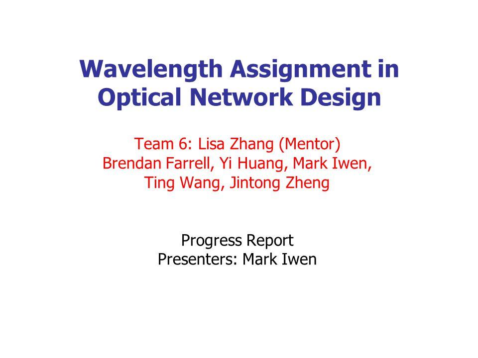 Wavelength Assignment in Optical Network Design Team 6: Lisa Zhang (Mentor) Brendan Farrell, Yi Huang, Mark Iwen, Ting Wang, Jintong Zheng Progress Report Presenters: Mark Iwen