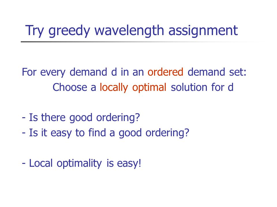 Try greedy wavelength assignment For every demand d in an ordered demand set: Choose a locally optimal solution for d - Is there good ordering.
