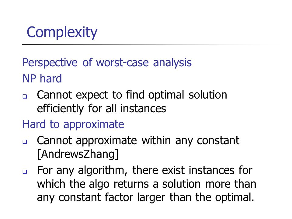 Complexity Perspective of worst-case analysis NP hard  Cannot expect to find optimal solution efficiently for all instances Hard to approximate  Cannot approximate within any constant [AndrewsZhang]  For any algorithm, there exist instances for which the algo returns a solution more than any constant factor larger than the optimal.