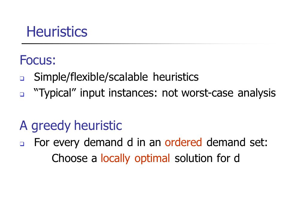 Heuristics Focus:  Simple/flexible/scalable heuristics  Typical input instances: not worst-case analysis A greedy heuristic  For every demand d in an ordered demand set: Choose a locally optimal solution for d