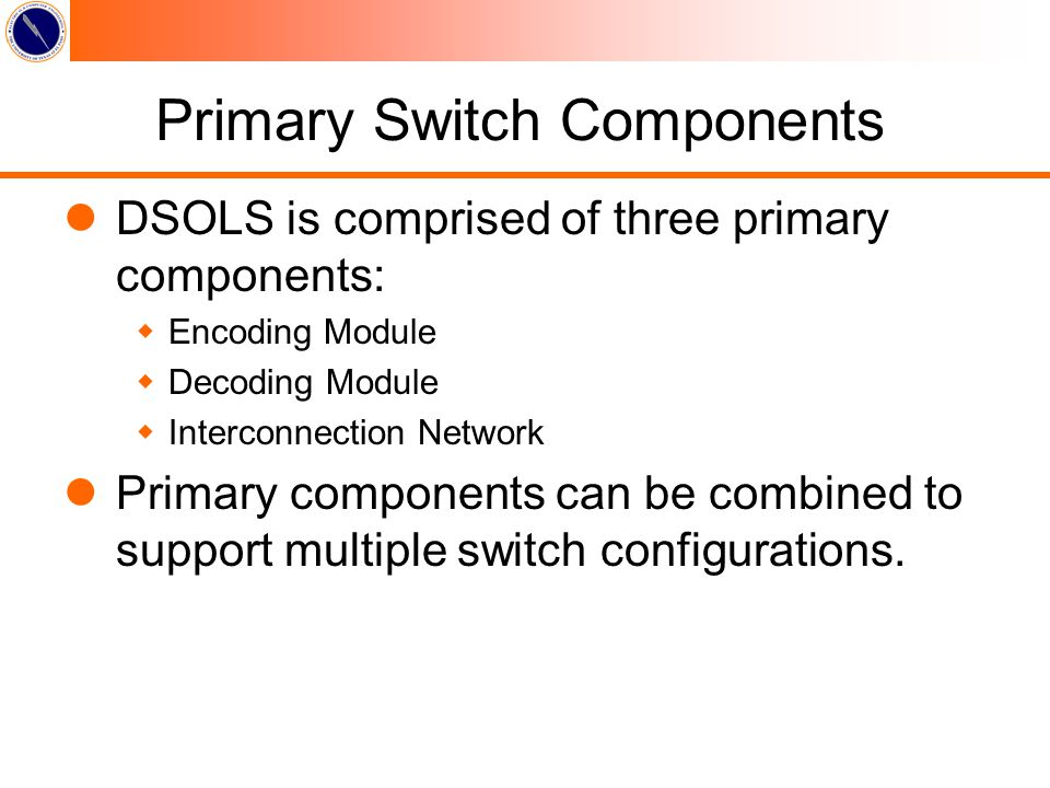 Primary Switch Components lDSOLS is comprised of three primary components: wEncoding Module wDecoding Module wInterconnection Network lPrimary components can be combined to support multiple switch configurations.