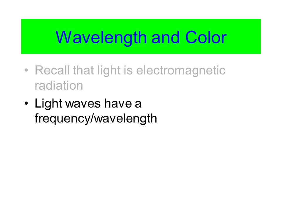 Wavelength and Color Recall that light is electromagnetic radiation Light waves have a frequency/wavelength