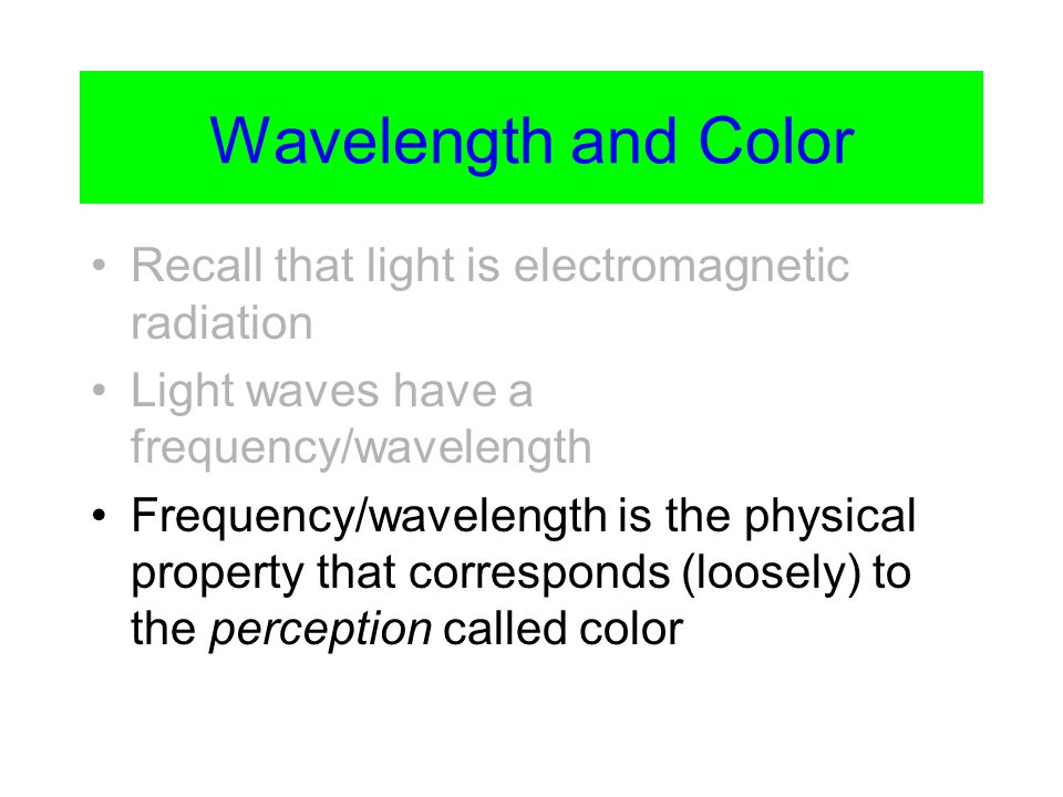 Wavelength and Color Recall that light is electromagnetic radiation Light waves have a frequency/wavelength Frequency/wavelength is the physical property that corresponds (loosely) to the perception called color