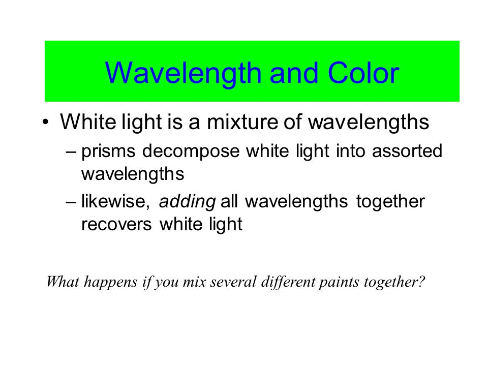 Color Vision White light is a mixture of wavelengths –prisms decompose white light into assorted wavelengths –likewise, adding all wavelengths together recovers white light What happens if you mix several different paints together.