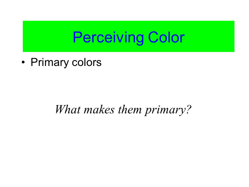 Color Vision Primary colors Perceiving Color What makes them primary