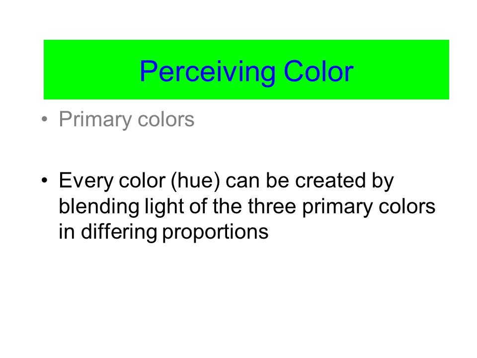 Color Vision Primary colors Every color (hue) can be created by blending light of the three primary colors in differing proportions Perceiving Color
