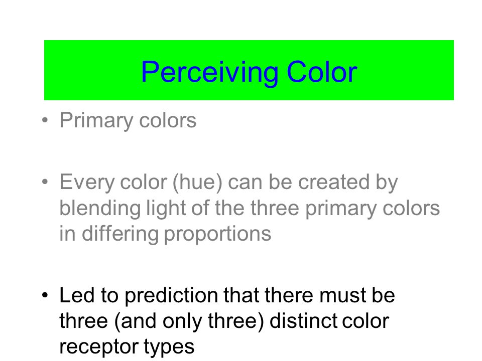 Color Vision Primary colors Every color (hue) can be created by blending light of the three primary colors in differing proportions Led to prediction that there must be three (and only three) distinct color receptor types Perceiving Color