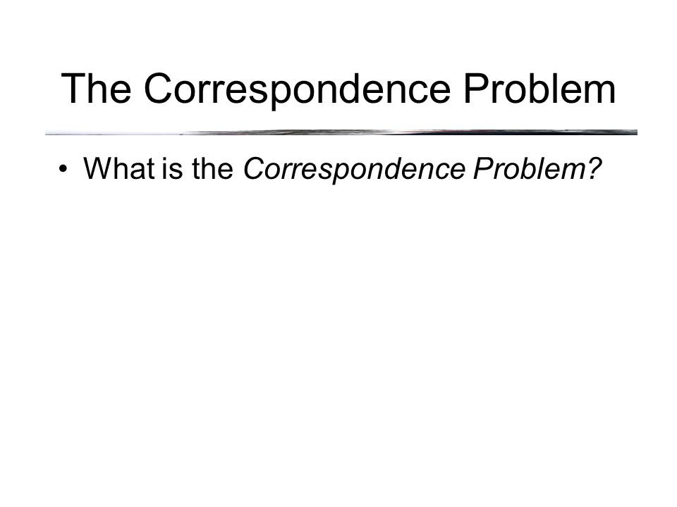 The Correspondence Problem What is the Correspondence Problem.