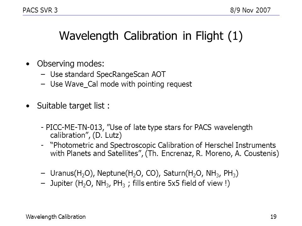 PACS SVR 38/9 Nov 2007 Wavelength Calibration19 Wavelength Calibration in Flight (1) Observing modes: –Use standard SpecRangeScan AOT –Use Wave_Cal mode with pointing request Suitable target list : - PICC-ME-TN-013, Use of late type stars for PACS wavelength calibration , (D.