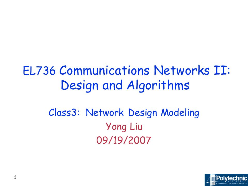 1 EL736 Communications Networks II: Design and Algorithms Class3: Network Design Modeling Yong Liu 09/19/2007