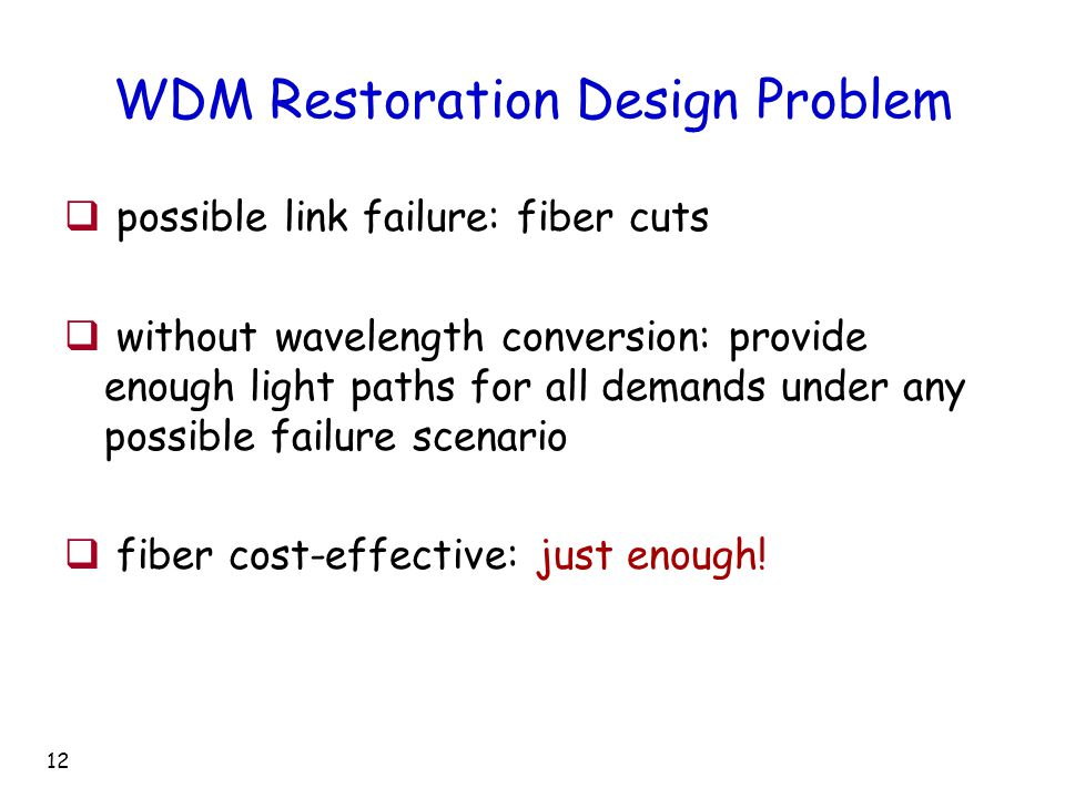 12 WDM Restoration Design Problem  possible link failure: fiber cuts  without wavelength conversion: provide enough light paths for all demands under any possible failure scenario  fiber cost-effective: just enough!