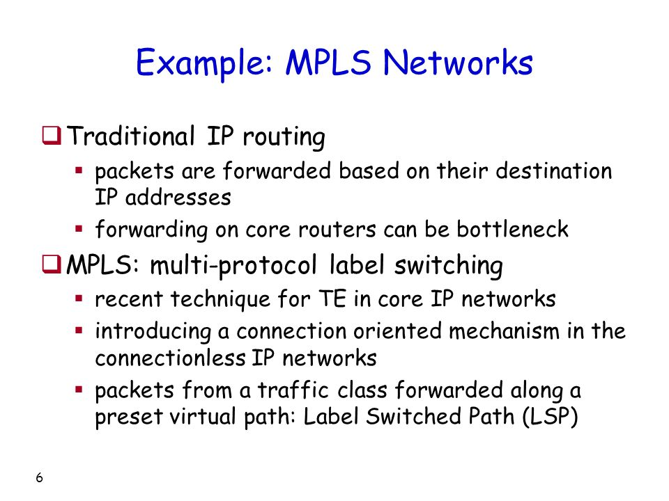 6 Example: MPLS Networks  Traditional IP routing  packets are forwarded based on their destination IP addresses  forwarding on core routers can be bottleneck  MPLS: multi-protocol label switching  recent technique for TE in core IP networks  introducing a connection oriented mechanism in the connectionless IP networks  packets from a traffic class forwarded along a preset virtual path: Label Switched Path (LSP)