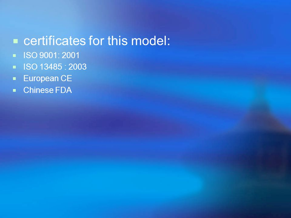  certificates for this model:  ISO 9001: 2001  ISO 13485 : 2003  European CE  Chinese FDA
