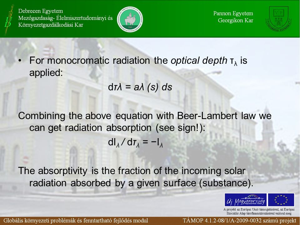 For monocromatic radiation the optical depth τ λ is applied: dτλ = aλ (s) ds Combining the above equation with Beer-Lambert law we can get radiation absorption (see sign!): dI λ / dτ λ = −I λ The absorptivity is the fraction of the incoming solar radiation absorbed by a given surface (substance).