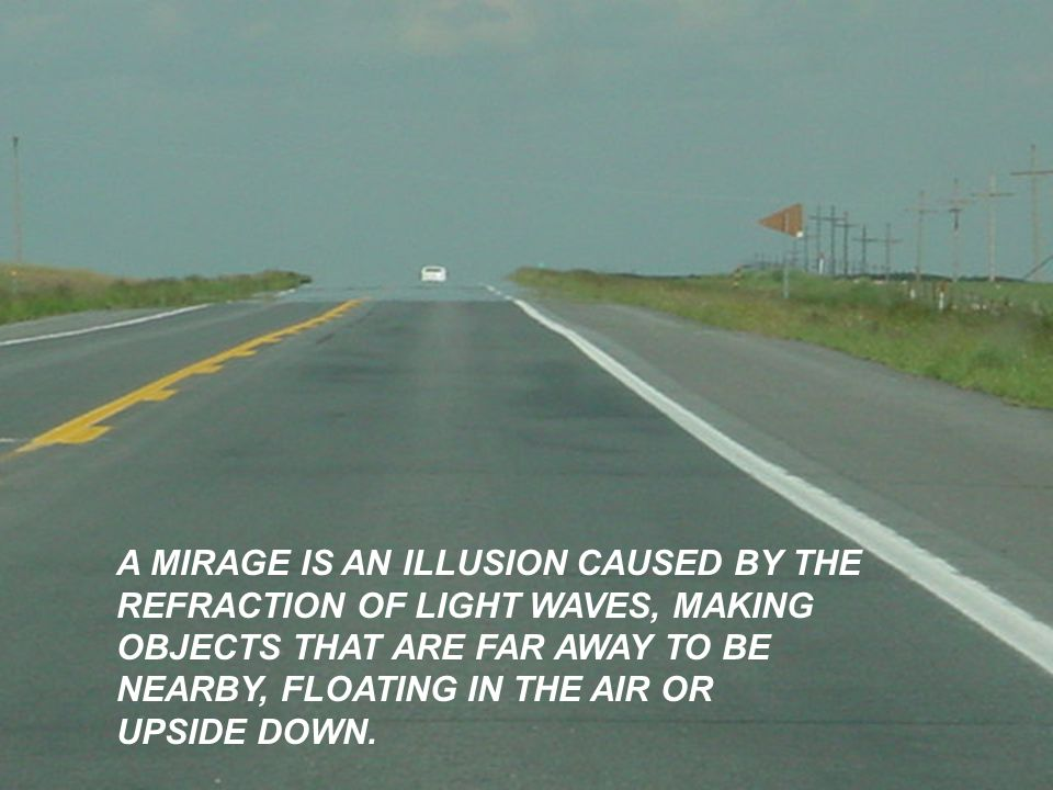 A MIRAGE IS AN ILLUSION CAUSED BY THE REFRACTION OF LIGHT WAVES, MAKING OBJECTS THAT ARE FAR AWAY TO BE NEARBY, FLOATING IN THE AIR OR UPSIDE DOWN.
