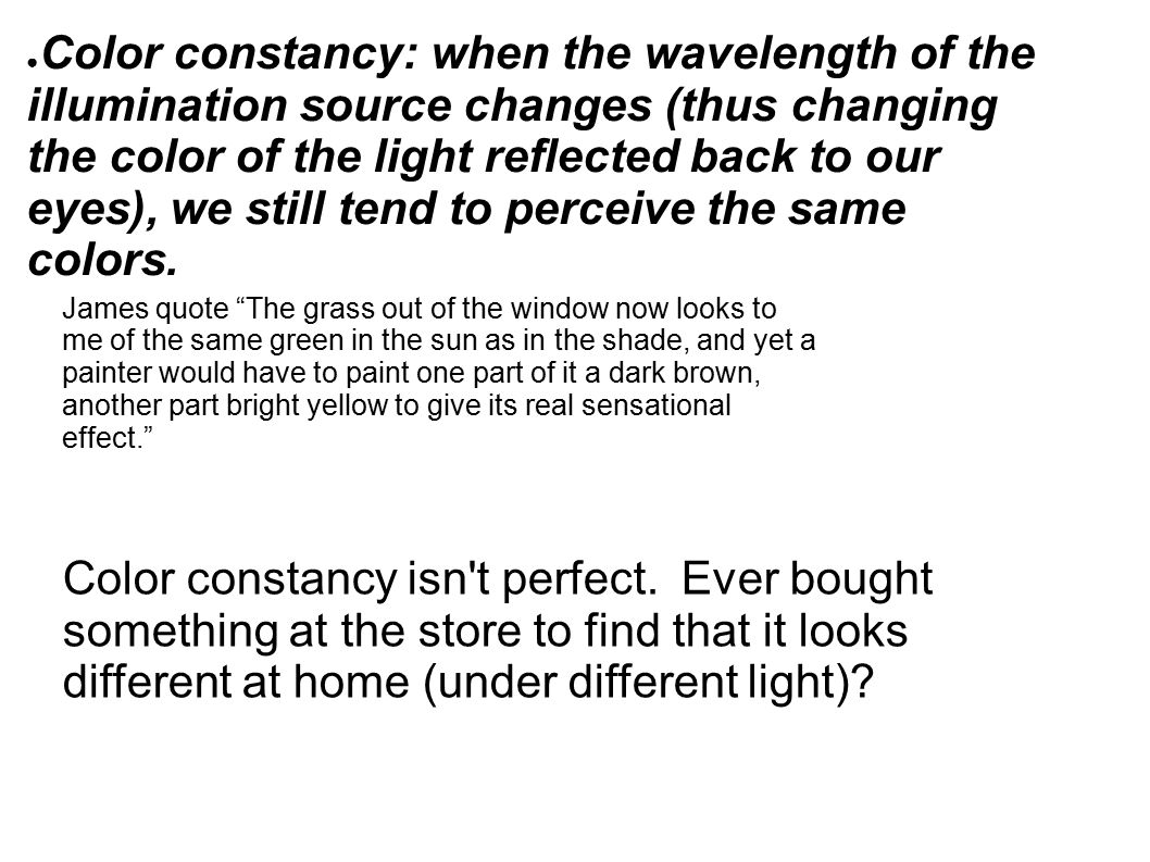 ● Color constancy: when the wavelength of the illumination source changes (thus changing the color of the light reflected back to our eyes), we still tend to perceive the same colors.