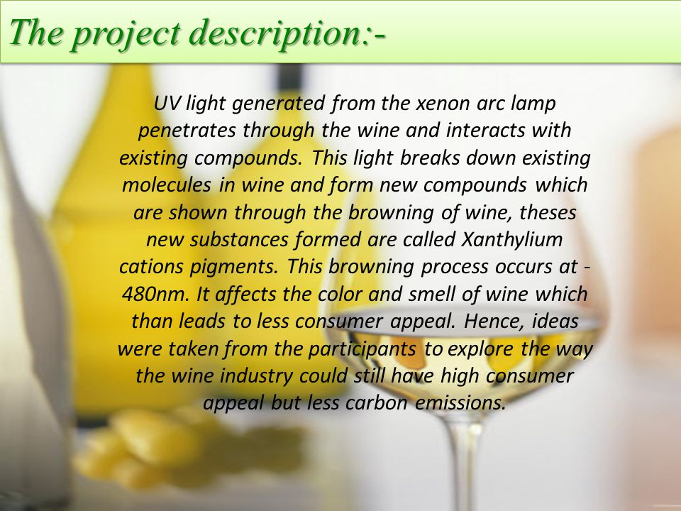 The project description:- UV light generated from the xenon arc lamp penetrates through the wine and interacts with existing compounds.