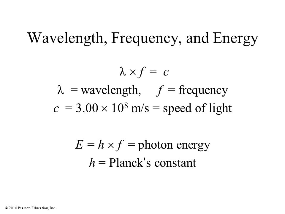 © 2010 Pearson Education, Inc. Wavelength, Frequency, and Energy  f = c  = wavelength, f = frequency c = 3.00  10 8 m/s = speed of light E = h 