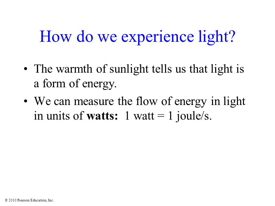 © 2010 Pearson Education, Inc. How do we experience light? The warmth of sunlight tells us that light is a form of energy. We can measure the flow of