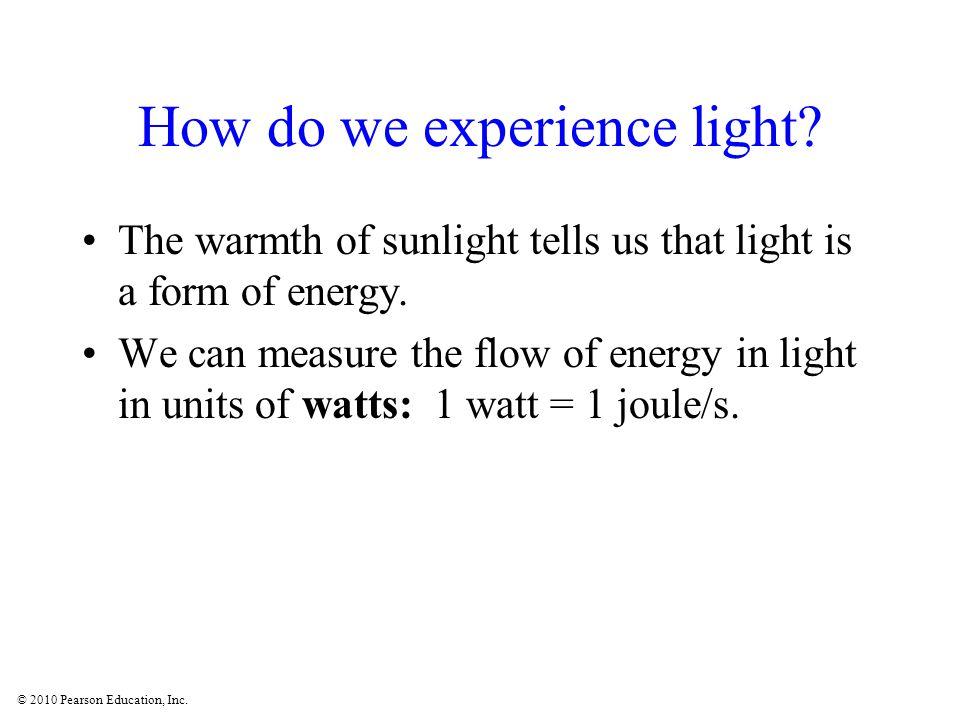 © 2010 Pearson Education, Inc. How do we experience light.