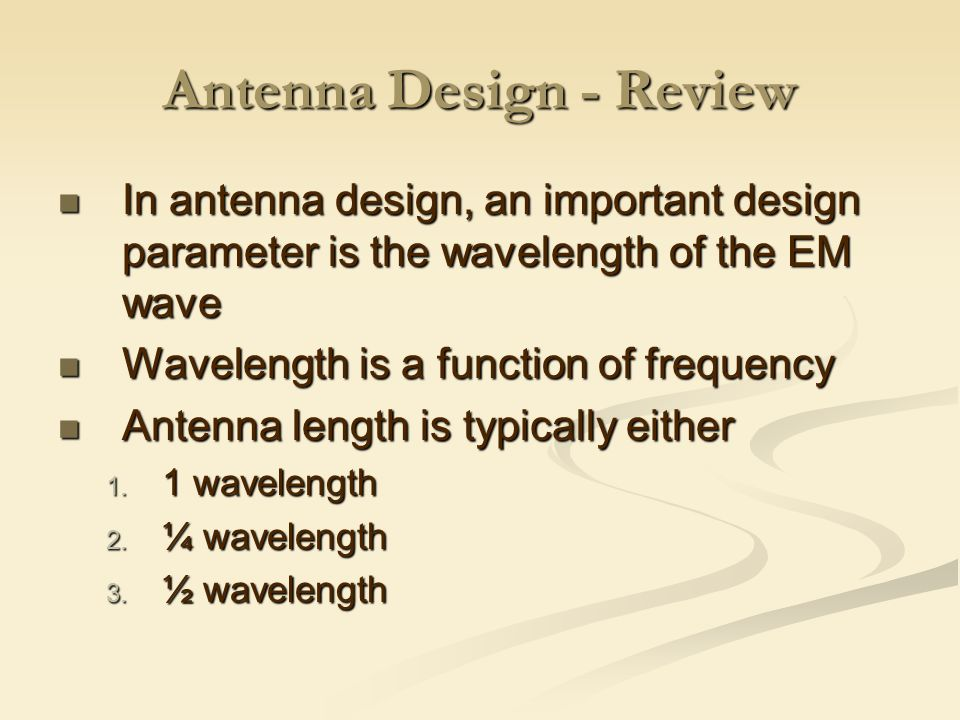 Antenna Design - Review In antenna design, an important design parameter is the wavelength of the EM wave In antenna design, an important design parameter is the wavelength of the EM wave Wavelength is a function of frequency Wavelength is a function of frequency Antenna length is typically either Antenna length is typically either 1.