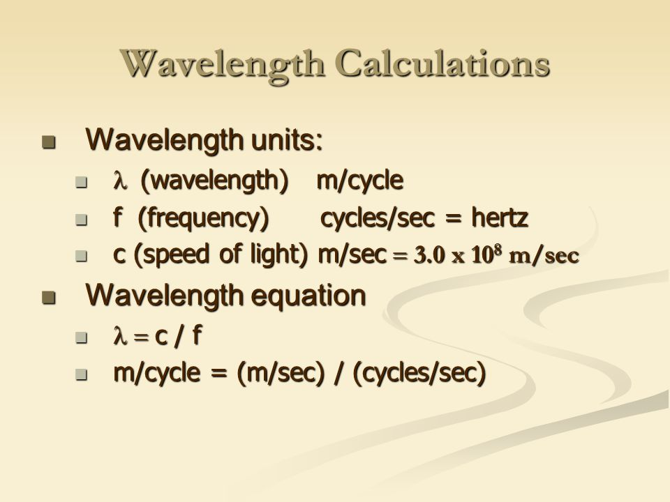 Wavelength Calculations Wavelength units: Wavelength units:  (wavelength) m/cycle  (wavelength) m/cycle f (frequency) cycles/sec = hertz f (frequency) cycles/sec = hertz c (speed of light) m/sec  3.0 x 10 8 m/sec c (speed of light) m/sec  3.0 x 10 8 m/sec Wavelength equation Wavelength equation  c / f  c / f m/cycle = (m/sec) / (cycles/sec) m/cycle = (m/sec) / (cycles/sec)