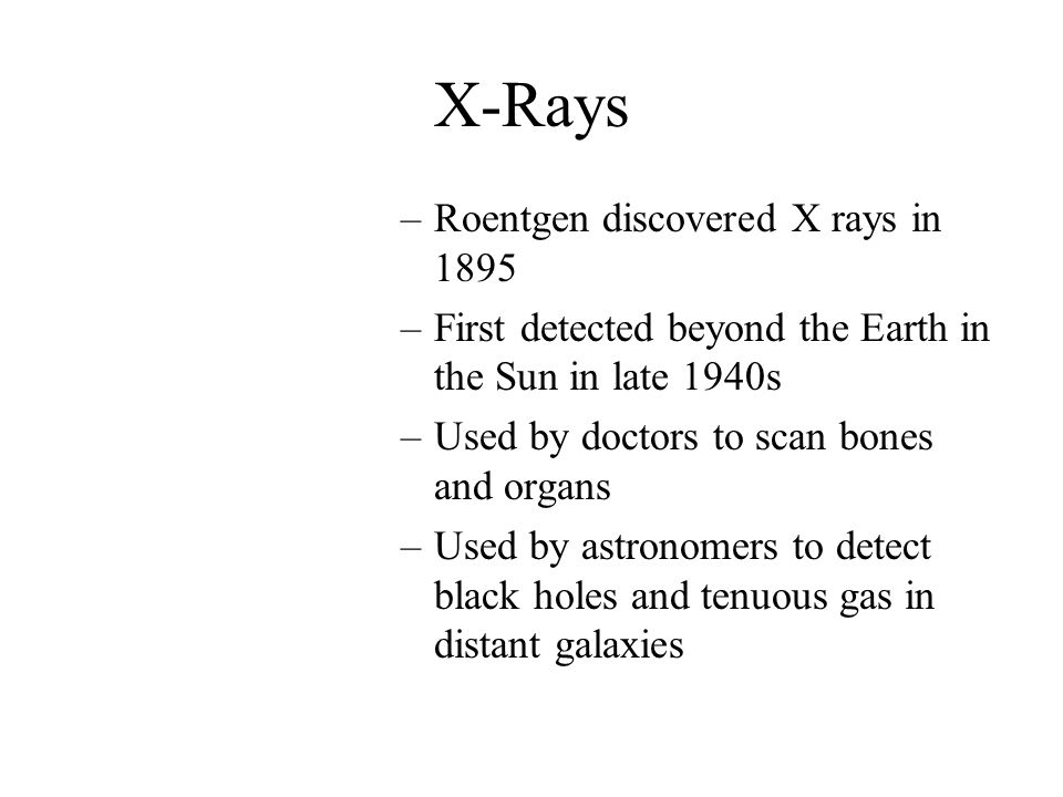 X-Rays –Roentgen discovered X rays in 1895 –First detected beyond the Earth in the Sun in late 1940s –Used by doctors to scan bones and organs –Used b