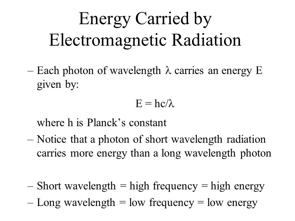 Energy Carried by Electromagnetic Radiation –Each photon of wavelength carries an energy E given by: E = hc/ where h is Planck's constant –Notice that