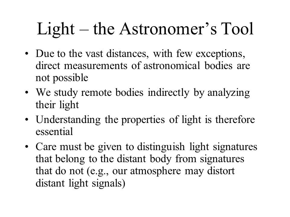 Light – the Astronomer's Tool Due to the vast distances, with few exceptions, direct measurements of astronomical bodies are not possible We study rem