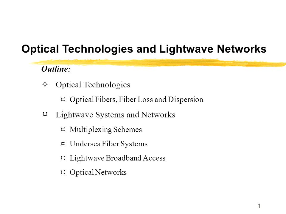 1 Optical Technologies and Lightwave Networks Outline:  Optical Technologies  Optical Fibers, Fiber Loss and Dispersion  Lightwave Systems and Netw