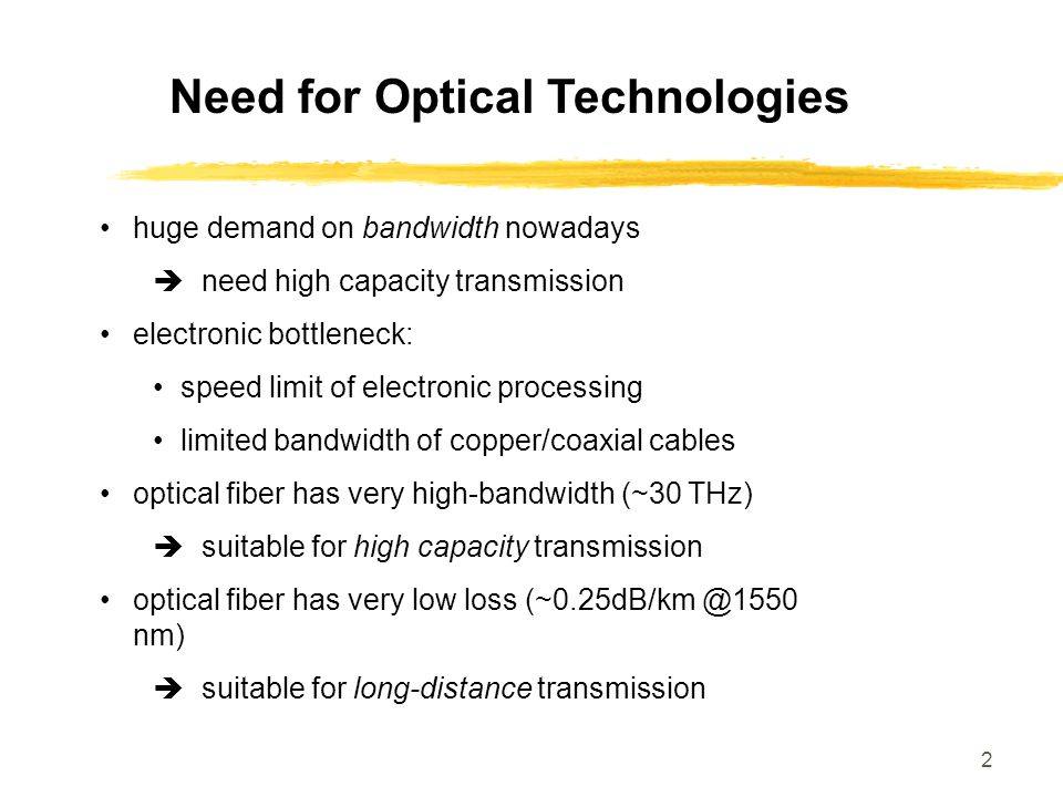 2 Need for Optical Technologies huge demand on bandwidth nowadays  need high capacity transmission electronic bottleneck: speed limit of electronic p